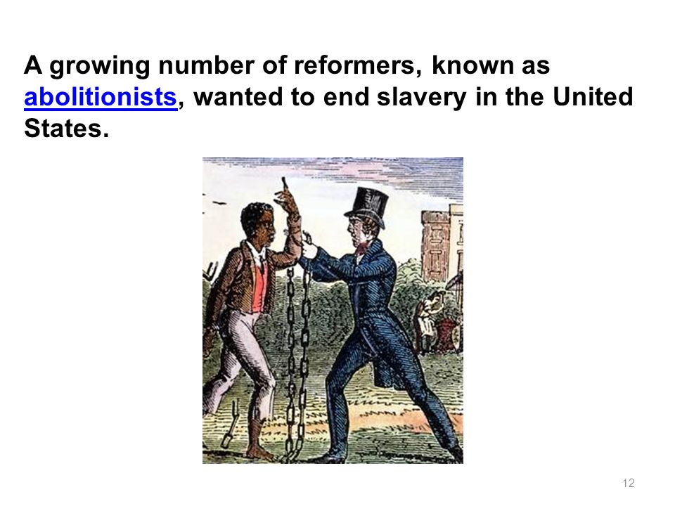 A growing number of reformers, known as abolitionists, wanted to end slavery in the United States.