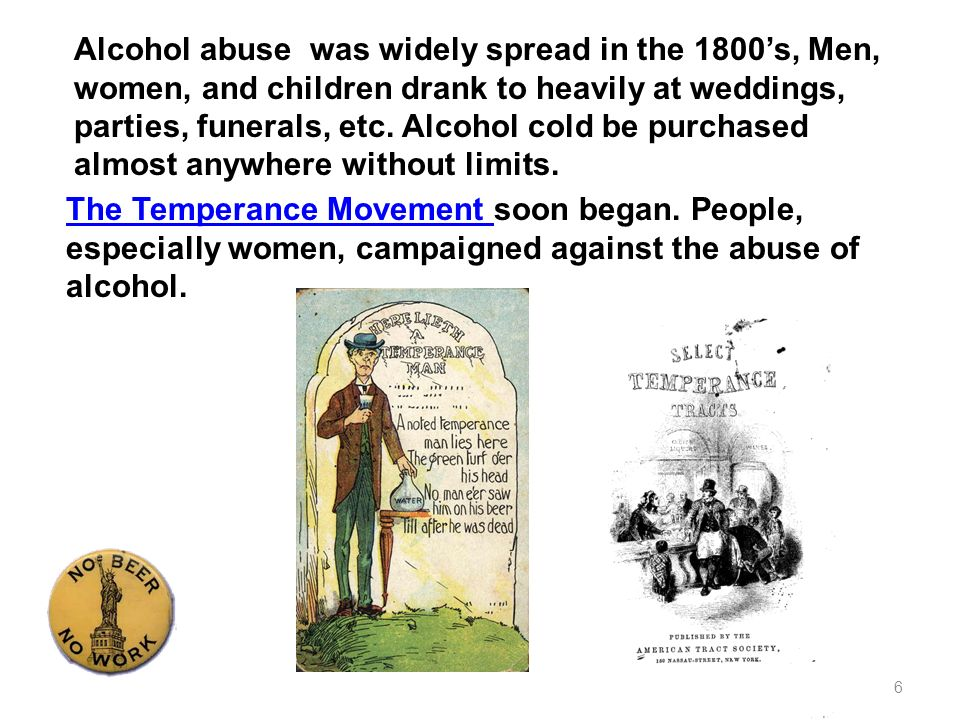Alcohol abuse was widely spread in the 1800's, Men, women, and children drank to heavily at weddings, parties, funerals, etc. Alcohol cold be purchased almost anywhere without limits.