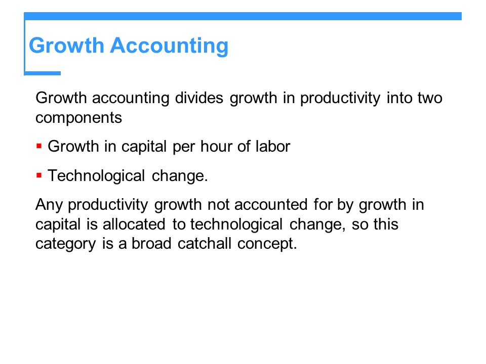 Growth Accounting Growth accounting divides growth in productivity into two components. Growth in capital per hour of labor.
