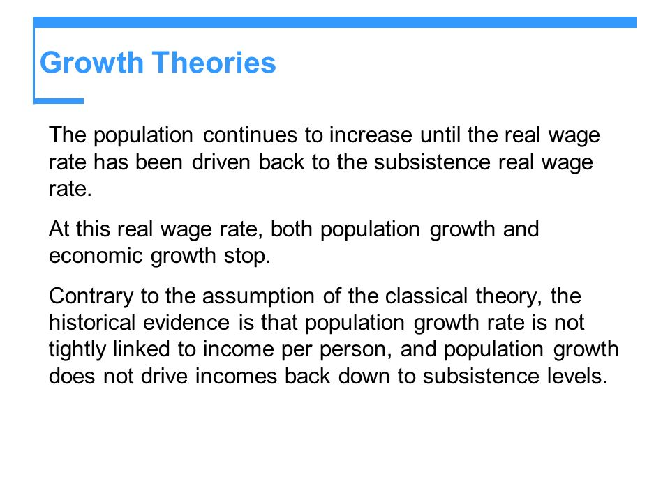Growth Theories The population continues to increase until the real wage rate has been driven back to the subsistence real wage rate.