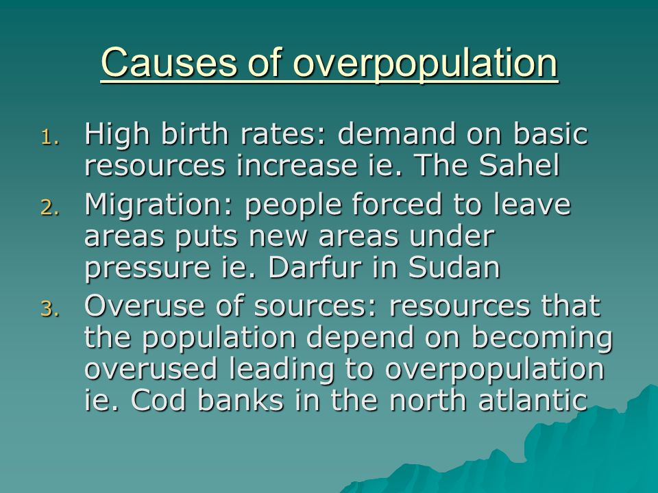 causes of overpopulation The causes of overpopulation: no birth control or family planning so many children die in infancy that parents tend to produce more in the hope that.