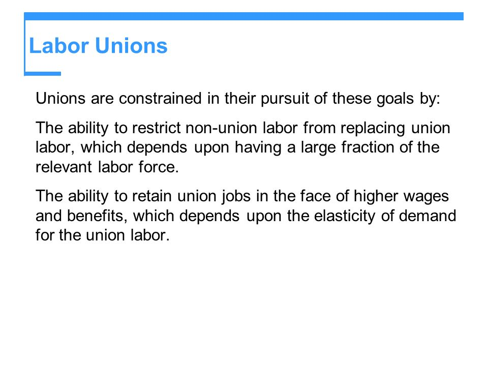 Labor Unions Unions are constrained in their pursuit of these goals by: