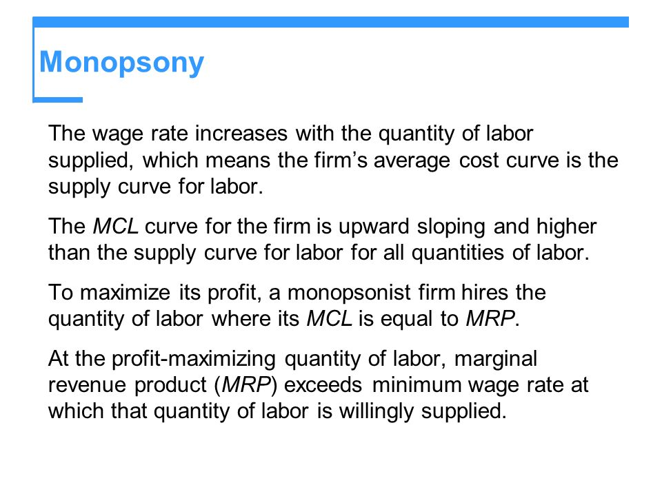 Monopsony The wage rate increases with the quantity of labor supplied, which means the firm's average cost curve is the supply curve for labor.