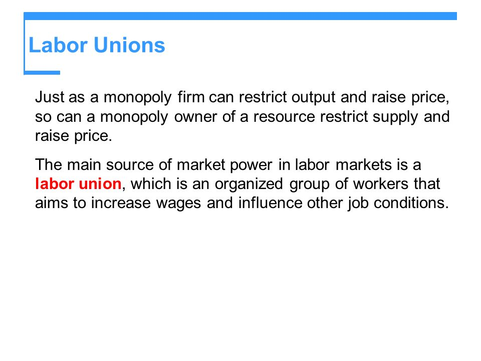 Labor Unions Just as a monopoly firm can restrict output and raise price, so can a monopoly owner of a resource restrict supply and raise price.