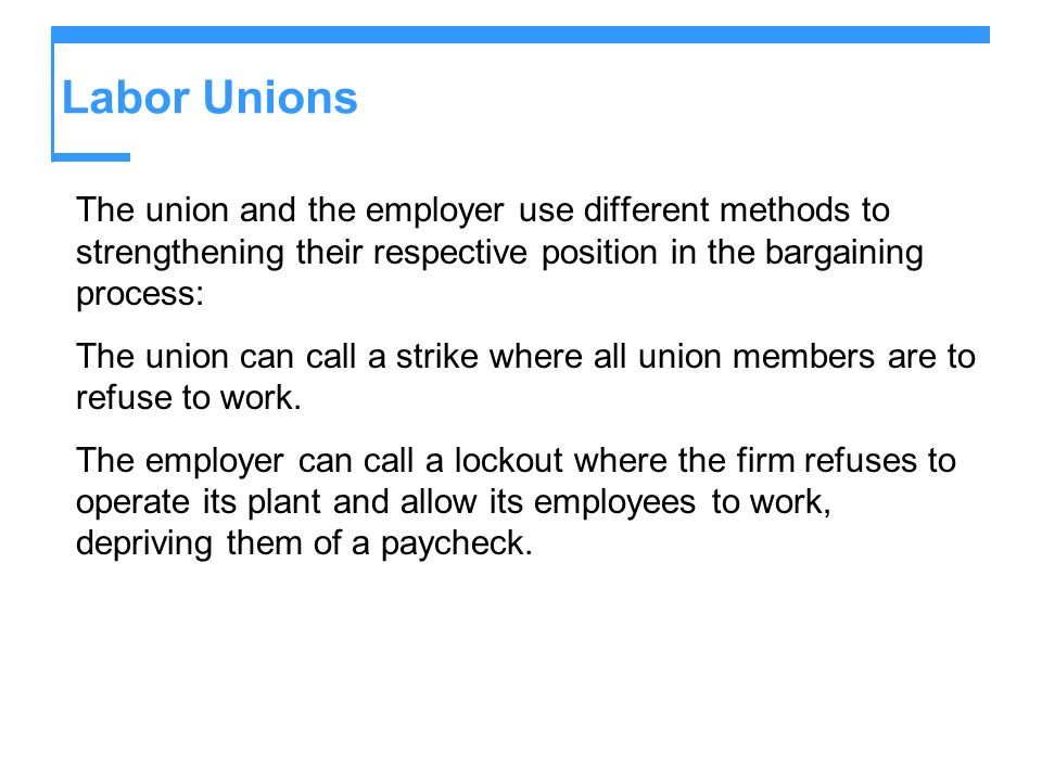 Labor Unions The union and the employer use different methods to strengthening their respective position in the bargaining process: