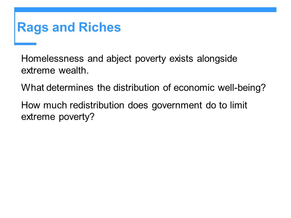 Rags and Riches Homelessness and abject poverty exists alongside extreme wealth. What determines the distribution of economic well-being