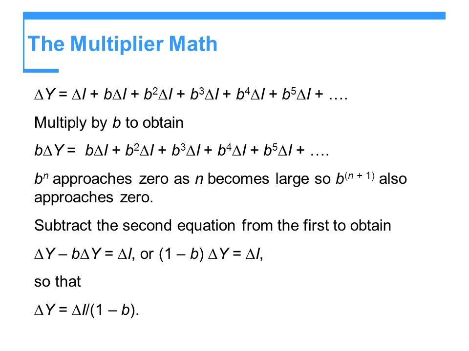 The Multiplier Math ∆Y = ∆I + b∆I + b2∆I + b3∆I + b4∆I + b5∆I + ….
