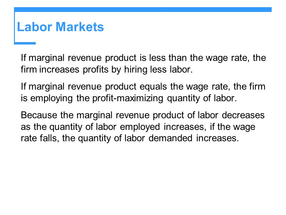 Labor MarketsIf marginal revenue product is less than the wage rate, the firm increases profits by hiring less labor.