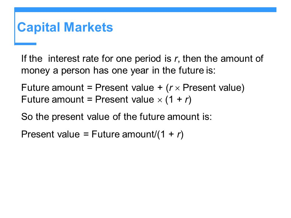 Capital MarketsIf the interest rate for one period is r, then the amount of money a person has one year in the future is: