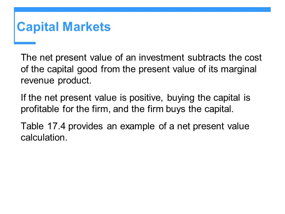 Capital MarketsThe net present value of an investment subtracts the cost of the capital good from the present value of its marginal revenue product.