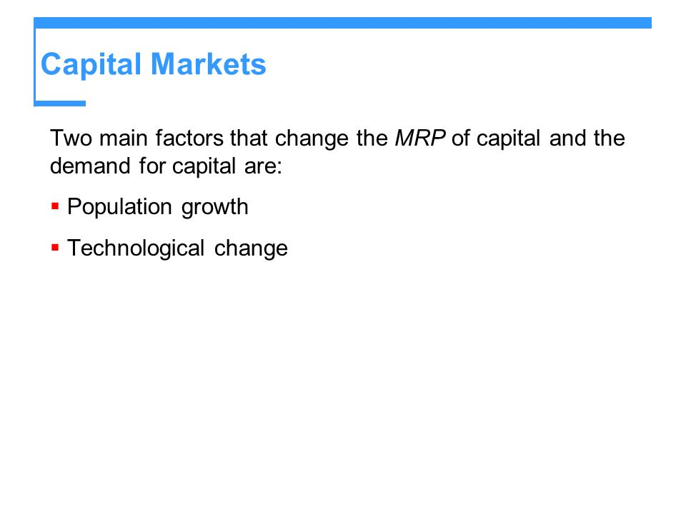 Capital MarketsTwo main factors that change the MRP of capital and the demand for capital are: Population growth.
