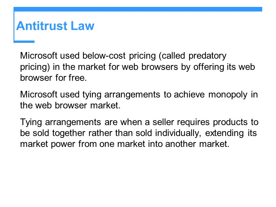 Antitrust Law Microsoft used below-cost pricing (called predatory pricing) in the market for web browsers by offering its web browser for free.