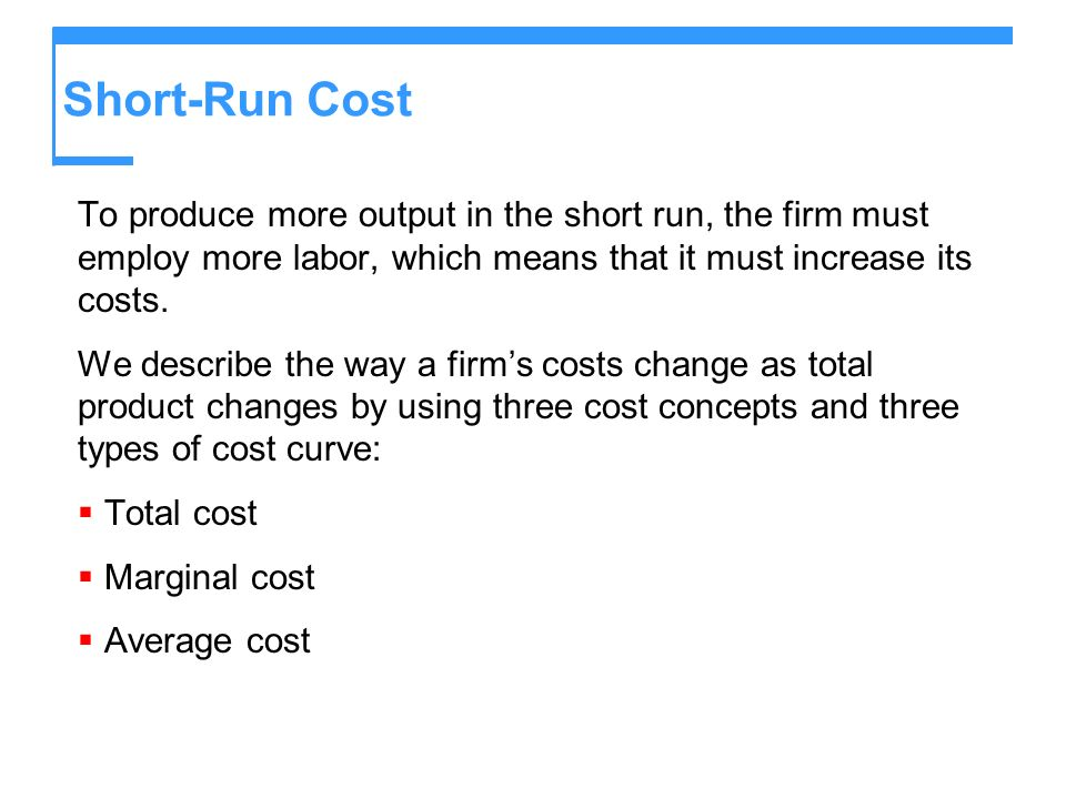 Short-Run Cost To produce more output in the short run, the firm must employ more labor, which means that it must increase its costs.