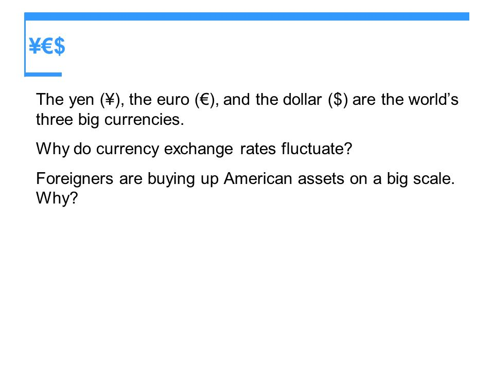 ¥€$ The yen (¥), the euro (€), and the dollar ($) are the world's three big currencies. Why do currency exchange rates fluctuate
