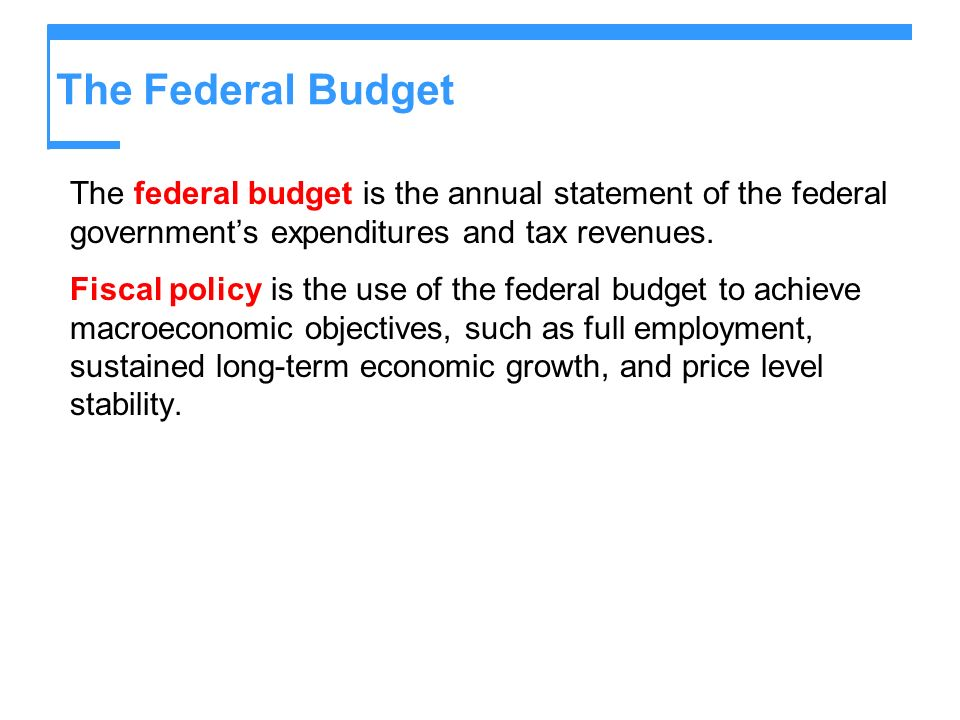 The Federal Budget The federal budget is the annual statement of the federal government's expenditures and tax revenues.