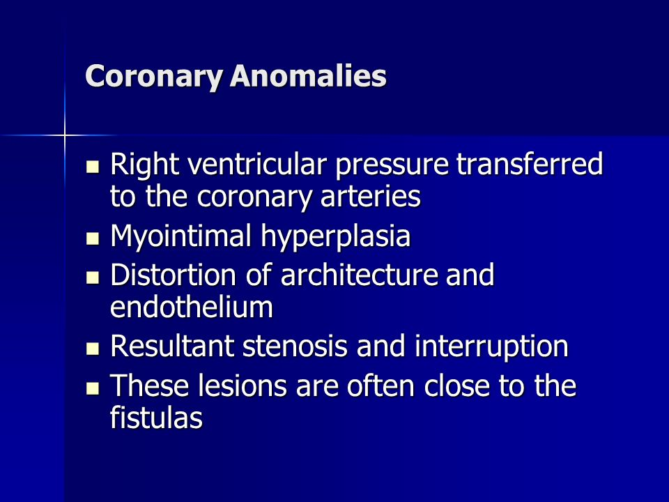 Coronary Anomalies Right ventricular pressure transferred to the coronary arteries. Myointimal hyperplasia.