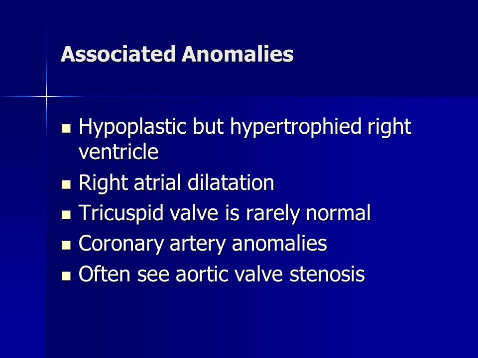 Associated Anomalies Hypoplastic but hypertrophied right ventricle. Right atrial dilatation. Tricuspid valve is rarely normal.