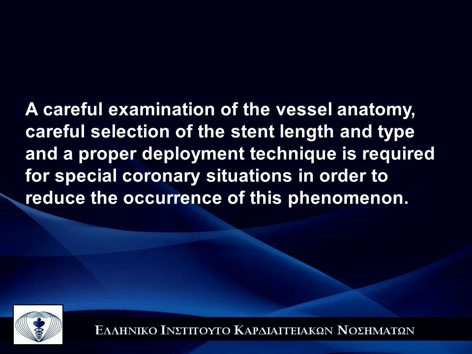 A careful examination of the vessel anatomy, careful selection of the stent length and type and a proper deployment technique is required for special coronary situations in order to reduce the occurrence of this phenomenon.