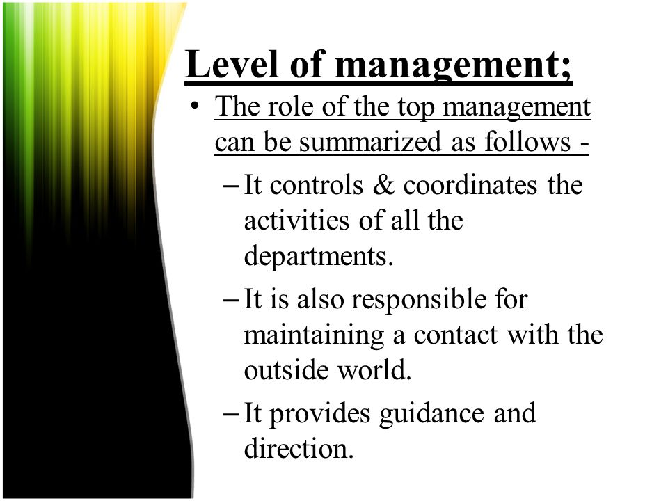 Level of management; The role of the top management can be summarized as follows - It controls & coordinates the activities of all the departments.
