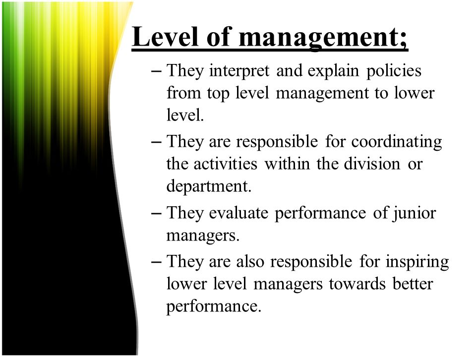 Level of management; They interpret and explain policies from top level management to lower level.