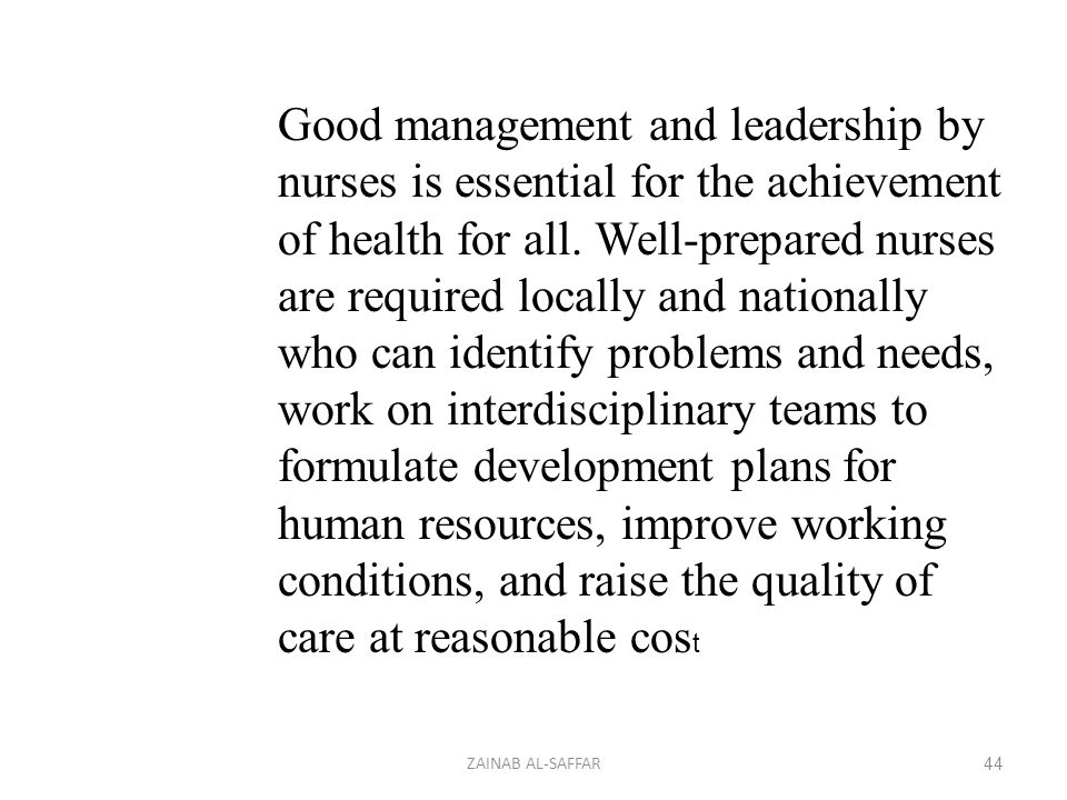 Good management and leadership by nurses is essential for the achievement of health for all. Well-prepared nurses are required locally and nationally who can identify problems and needs, work on interdisciplinary teams to formulate development plans for human resources, improve working conditions, and raise the quality of care at reasonable cost