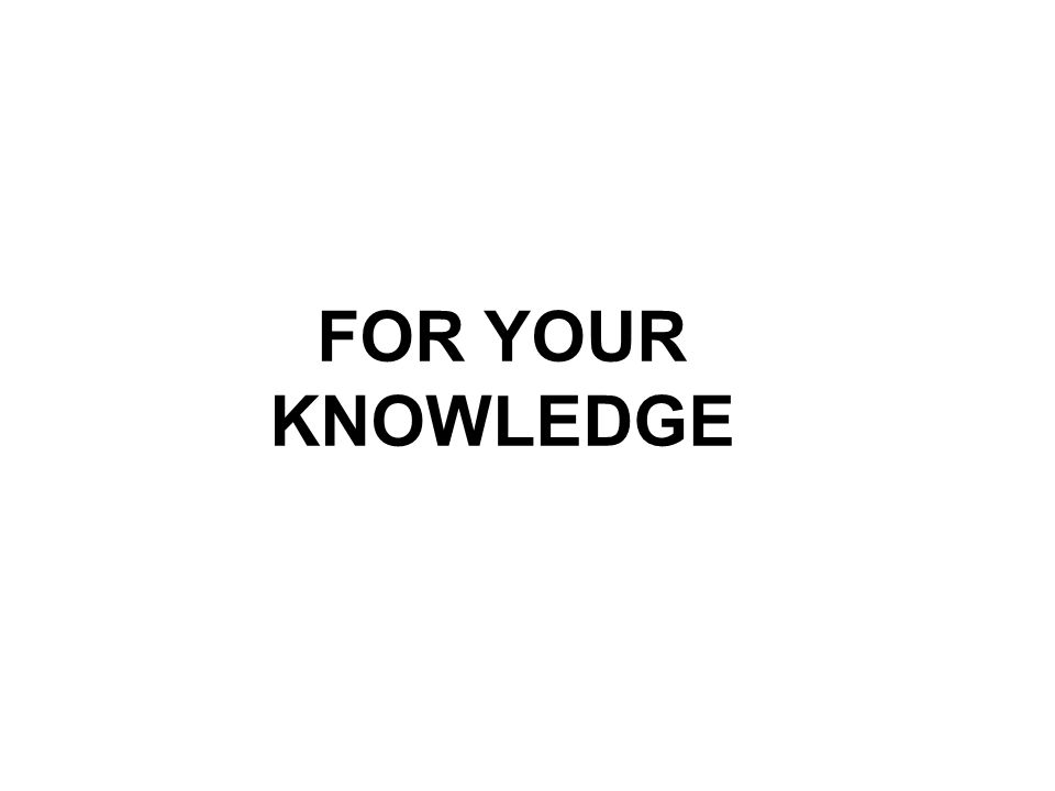 FOR YOUR KNOWLEDGE