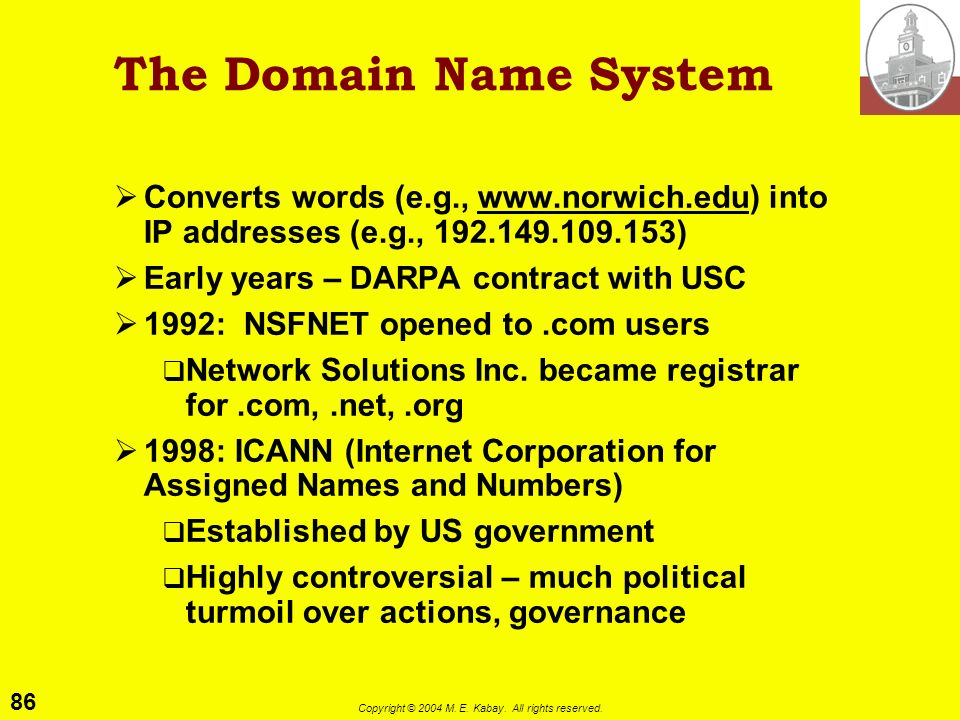 The Domain Name SystemConverts words (e.g., www.norwich.edu) into IP addresses (e.g., 192.149.109.153)