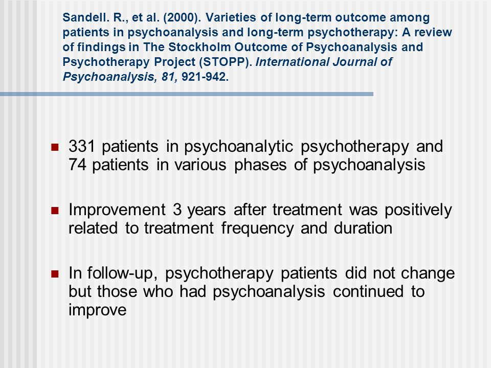 Sandell. R., et al. (2000). Varieties of long-term outcome among patients in psychoanalysis and long-term psychotherapy: A review of findings in The Stockholm Outcome of Psychoanalysis and Psychotherapy Project (STOPP). International Journal of Psychoanalysis, 81, 921-942.
