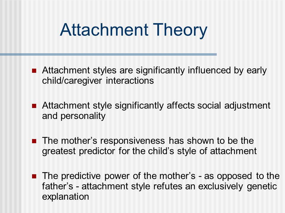 Attachment Theory Attachment styles are significantly influenced by early child/caregiver interactions.