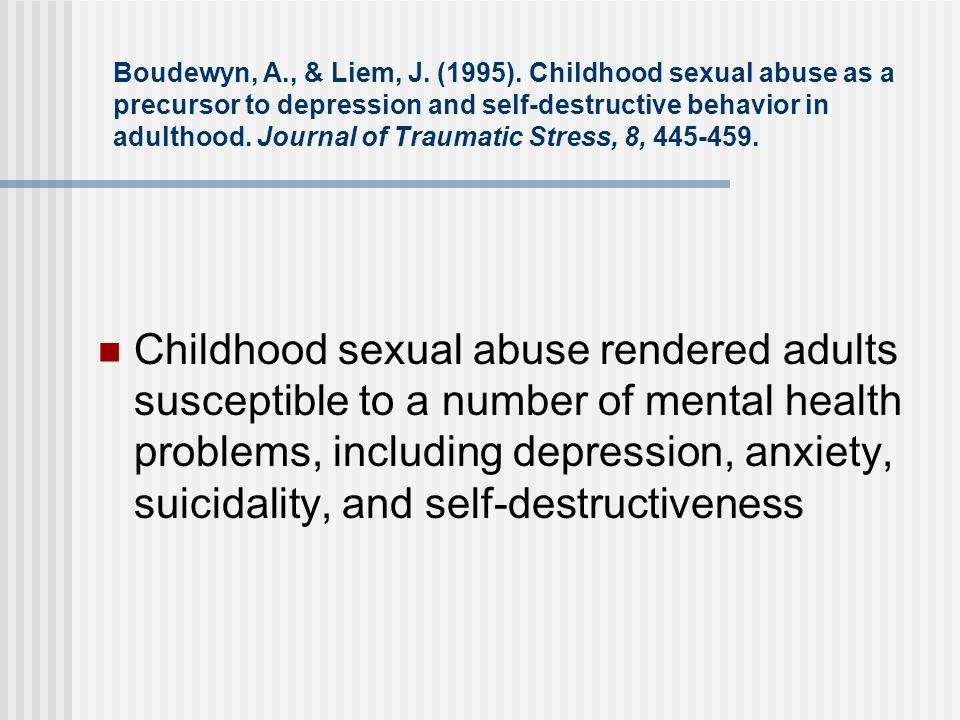 Boudewyn, A., & Liem, J. (1995). Childhood sexual abuse as a precursor to depression and self-destructive behavior in adulthood. Journal of Traumatic Stress, 8, 445-459.