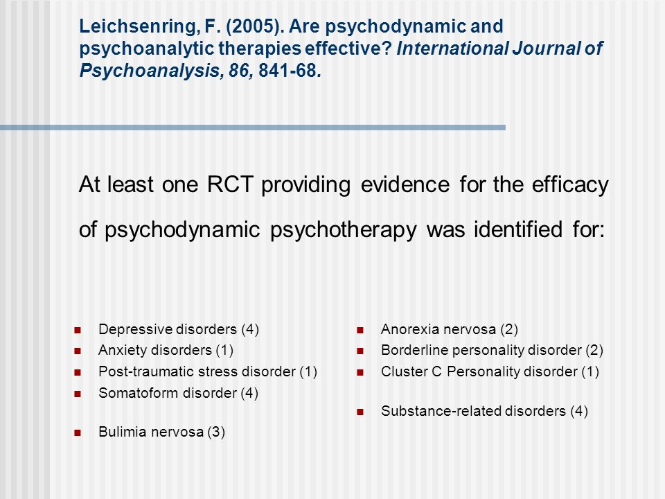 Leichsenring, F. (2005). Are psychodynamic and psychoanalytic therapies effective International Journal of Psychoanalysis, 86, 841-68. At least one RCT providing evidence for the efficacy of psychodynamic psychotherapy was identified for: