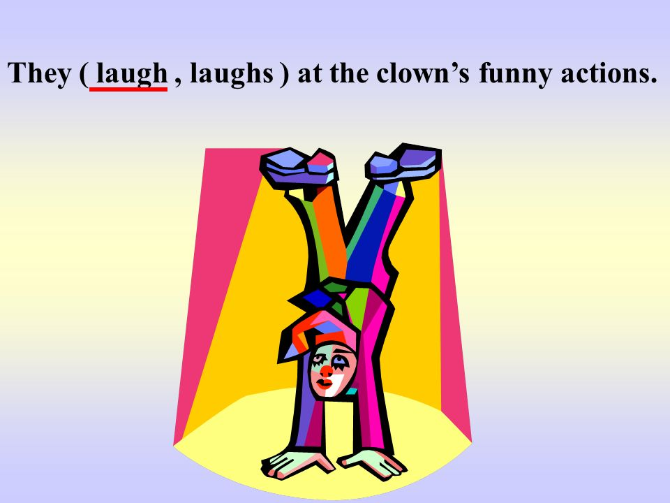 They ( laugh , laughs ) at the clown's funny actions.