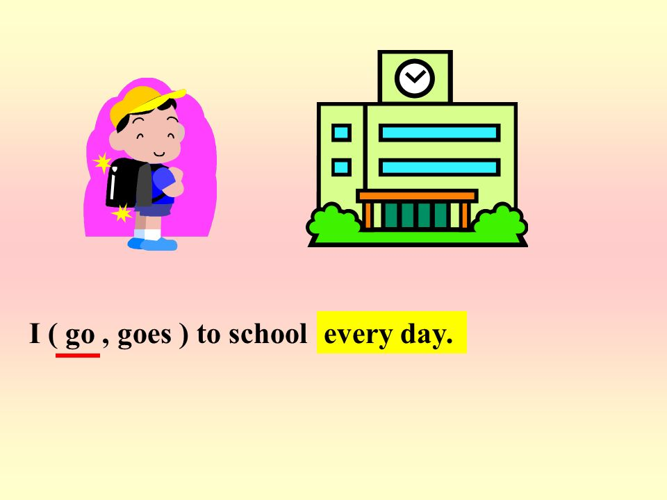 I ( go , goes ) to school every day.