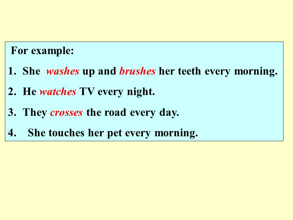 For example: She washes up and brushes her teeth every morning. He watches TV every night. They crosses the road every day.