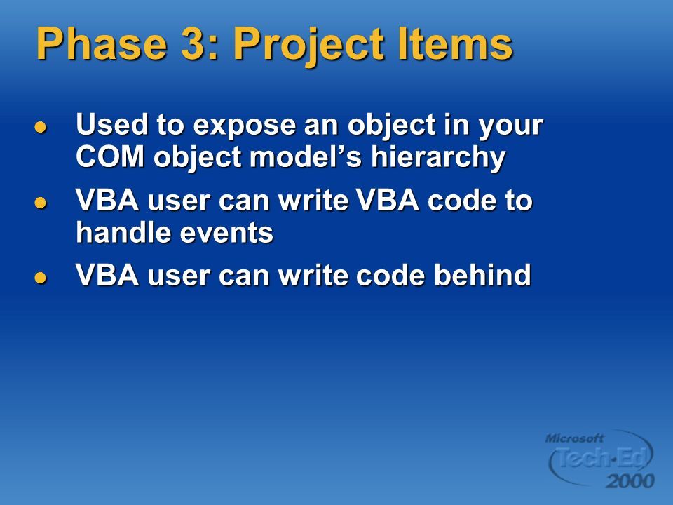 Phase 3: Project Items Used to expose an object in your COM object model's hierarchy. VBA user can write VBA code to handle events.