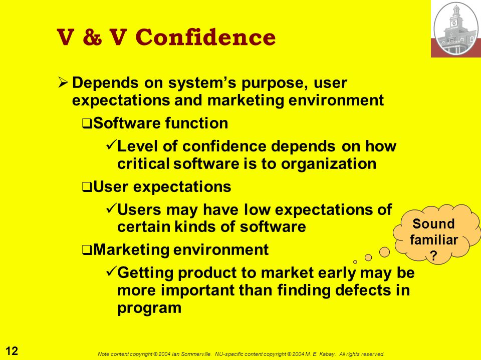 V & V Confidence Depends on system's purpose, user expectations and marketing environment. Software function.