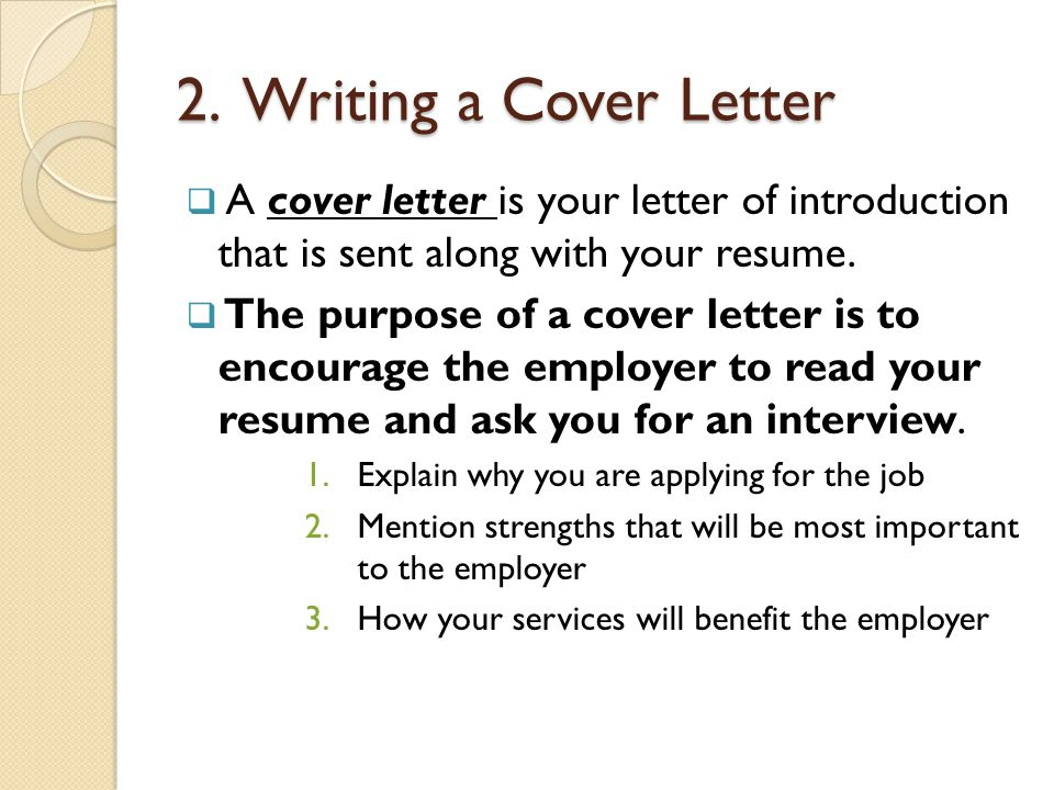2. Writing a Cover Letter A cover letter is your letter of introduction that is sent along with your resume.