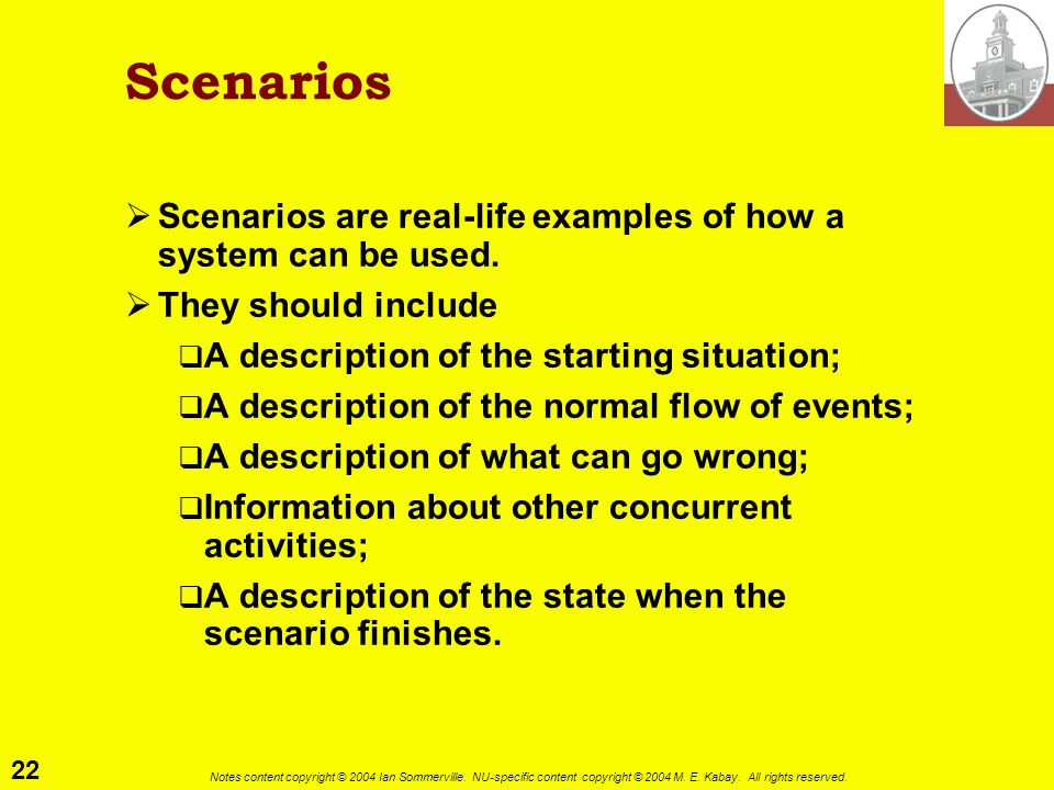 Scenarios Scenarios are real-life examples of how a system can be used. They should include. A description of the starting situation;