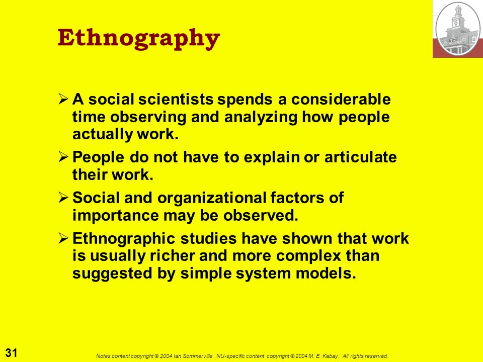 Ethnography A social scientists spends a considerable time observing and analyzing how people actually work.