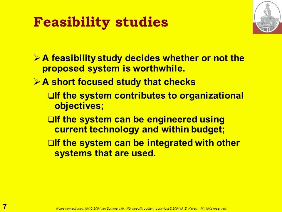 Feasibility studiesA feasibility study decides whether or not the proposed system is worthwhile. A short focused study that checks.