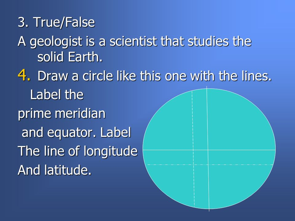 3. True/False A geologist is a scientist that studies the solid Earth. Draw a circle like this one with the lines.