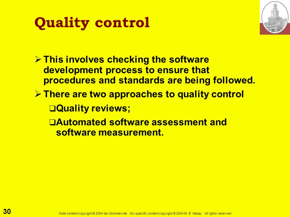 Quality control This involves checking the software development process to ensure that procedures and standards are being followed.