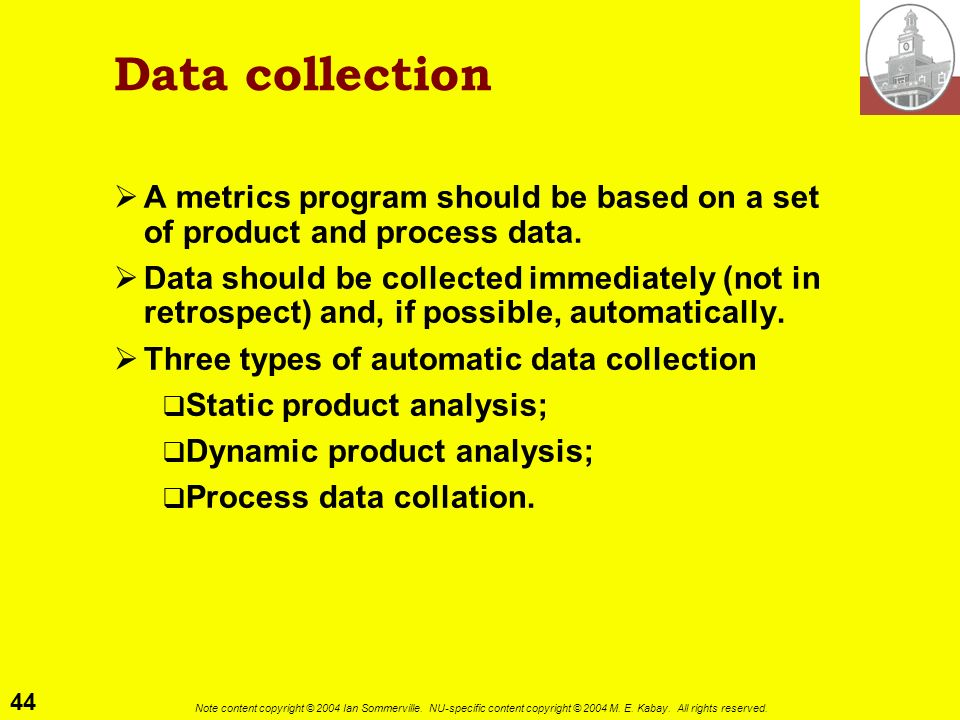 Data collection A metrics program should be based on a set of product and process data.