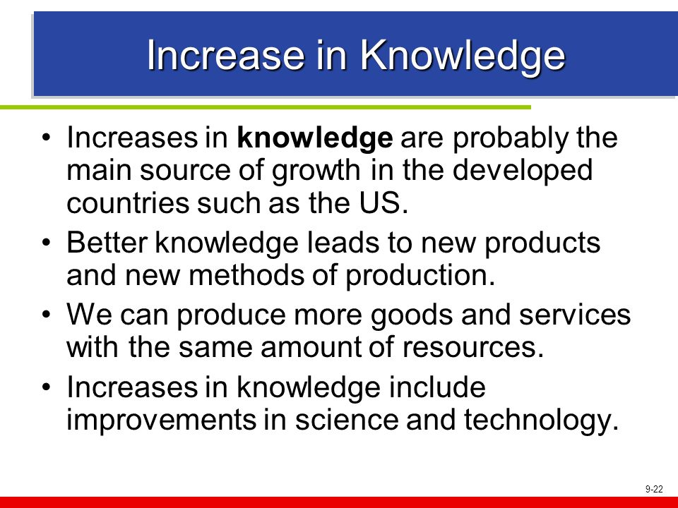 Increase in Knowledge Increases in knowledge are probably the main source of growth in the developed countries such as the US.