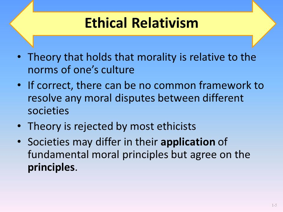 Ethical Relativism Theory that holds that morality is relative to the norms of one's culture.