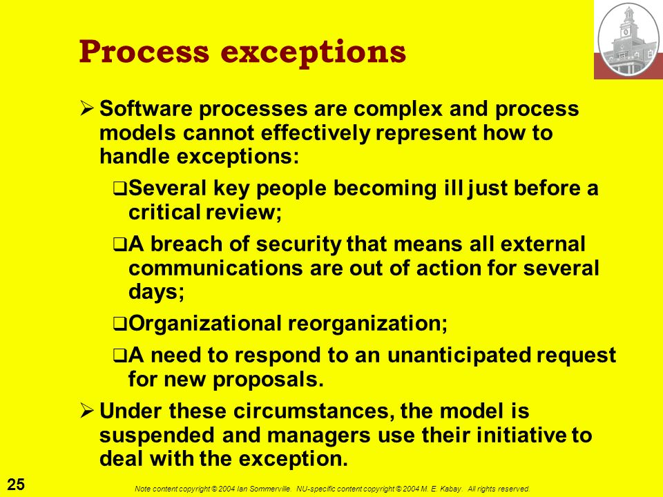 Process exceptions Software processes are complex and process models cannot effectively represent how to handle exceptions: