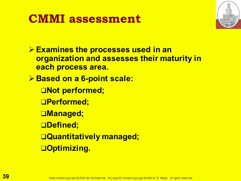 CMMI assessment Examines the processes used in an organization and assesses their maturity in each process area.