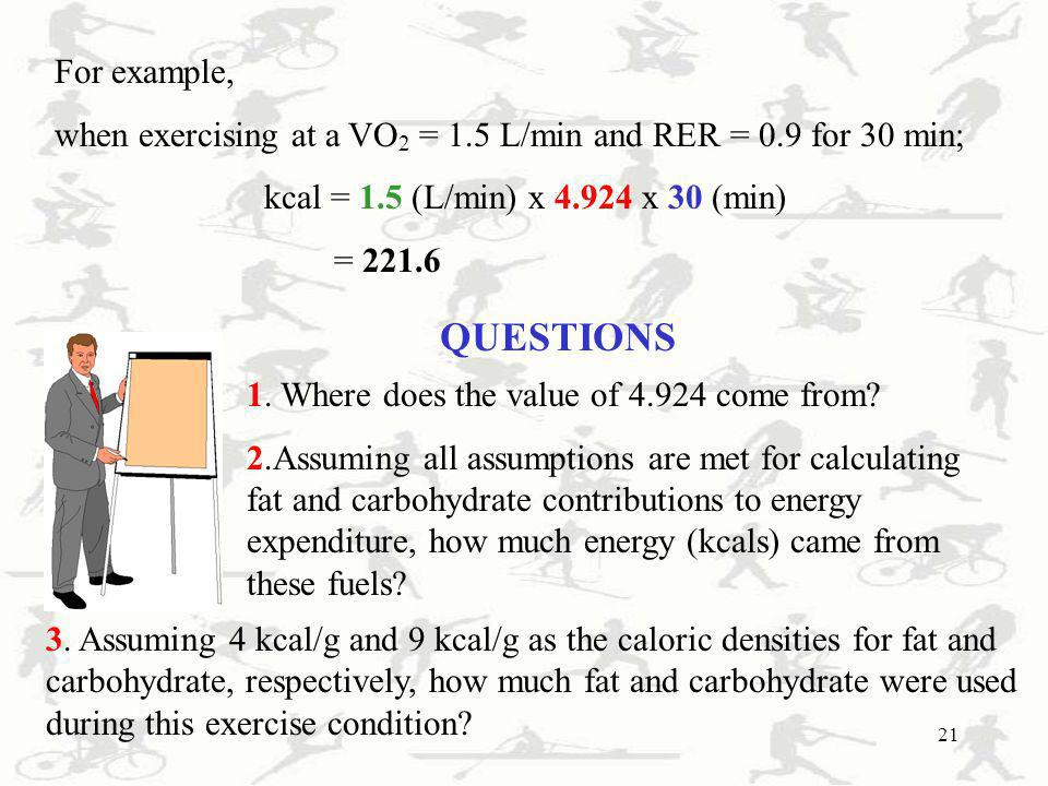 For example, when exercising at a VO2 = 1.5 L/min and RER = 0.9 for 30 min; kcal = 1.5 (L/min) x 4.924 x 30 (min)