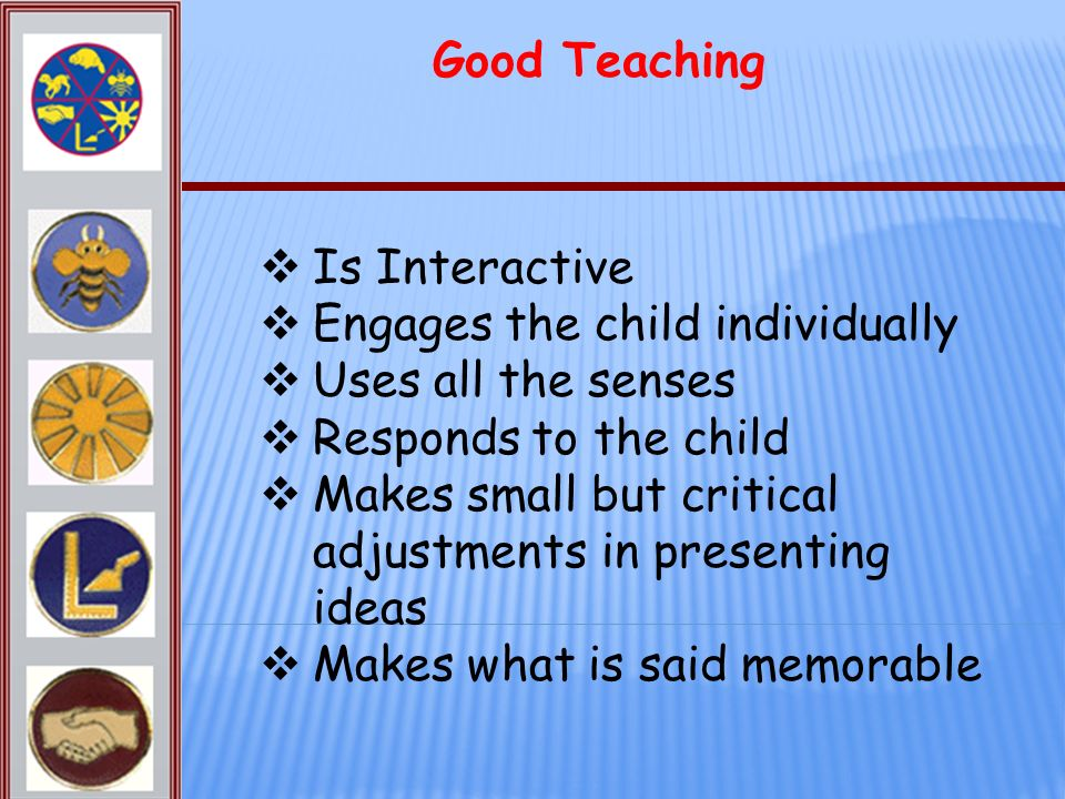 Good Teaching Is Interactive. Engages the child individually. Uses all the senses. Responds to the child.