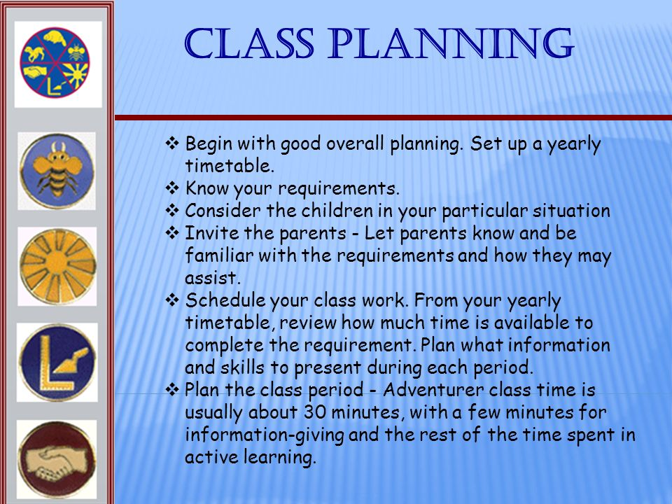 Class Planning Begin with good overall planning. Set up a yearly timetable. Know your requirements.
